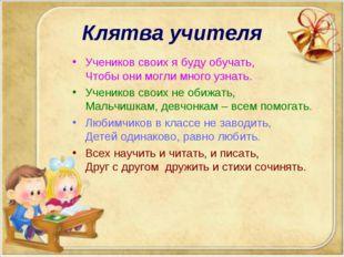Клятва учителя Учеников своих я буду обучать, Чтобы они могли много узнать. У