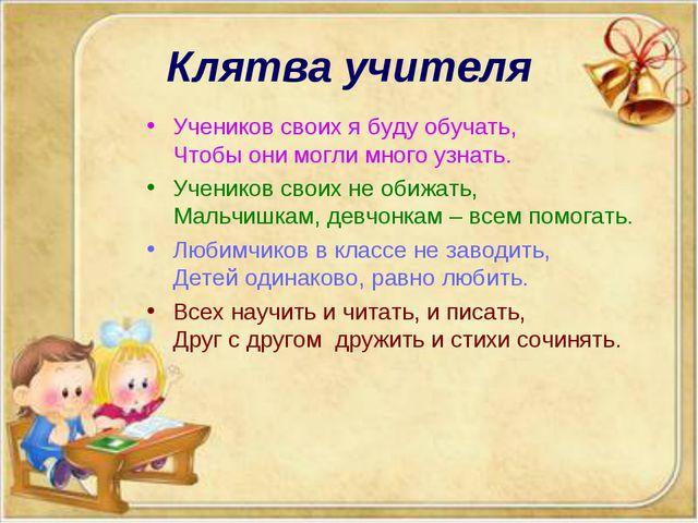 Клятва учителя Учеников своих я буду обучать, Чтобы они могли много узнать. У...