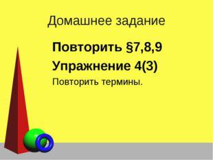 Домашнее задание Повторить §7,8,9 Упражнение 4(3) Повторить термины.