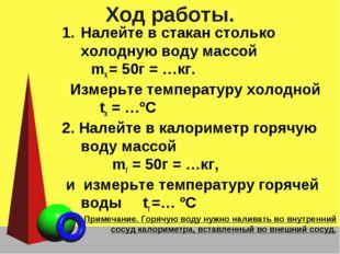 Ход работы. Налейте в стакан столько холодную воду массой mх = 50г = …кг. Изм