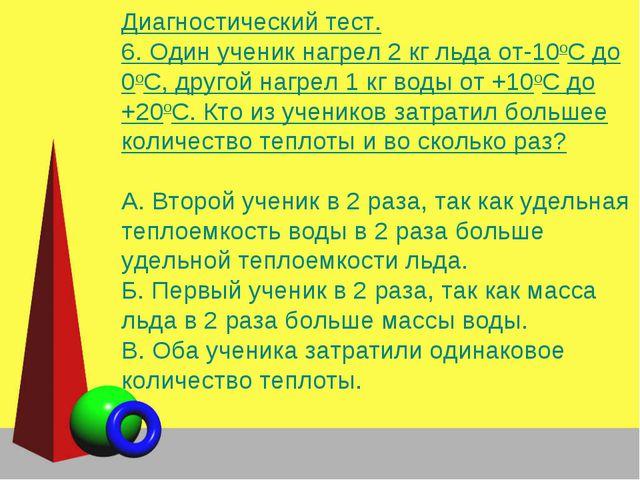 Диагностический тест. 6. Один ученик нагрел 2 кг льда от-10оС до 0оС, другой...