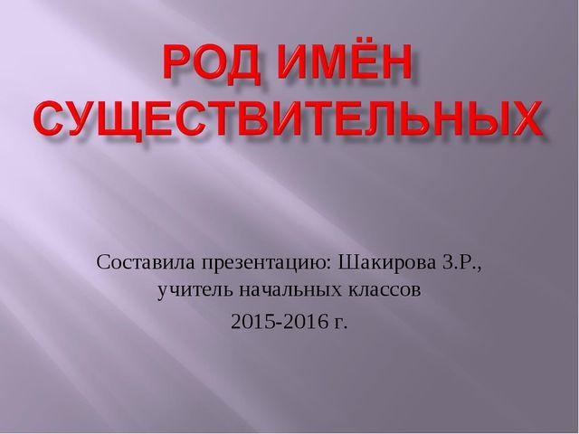 Составила презентацию: Шакирова З.Р., учитель начальных классов 2015-2016 г.