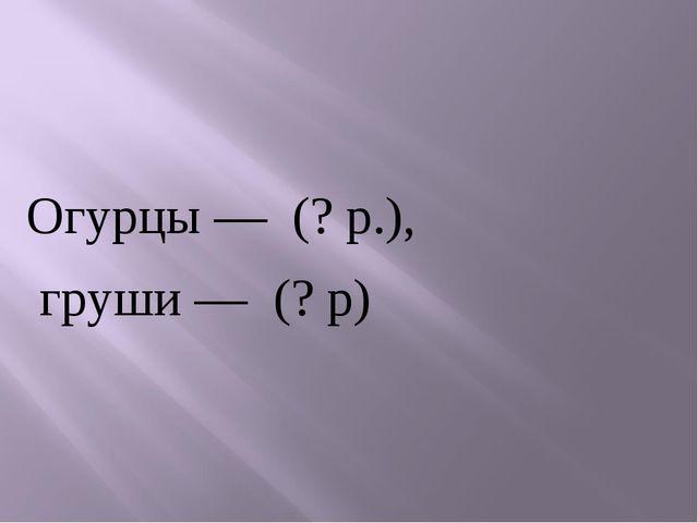 Огурцы — (? р.), груши — (? р)