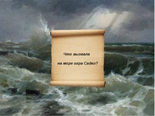 Что вызвала на море игра Садко?