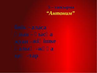 """5 – тапсырма """"Антоним"""" биік – ұзын – жуан – қалың – кең - аласа жіңішке жұқа"""