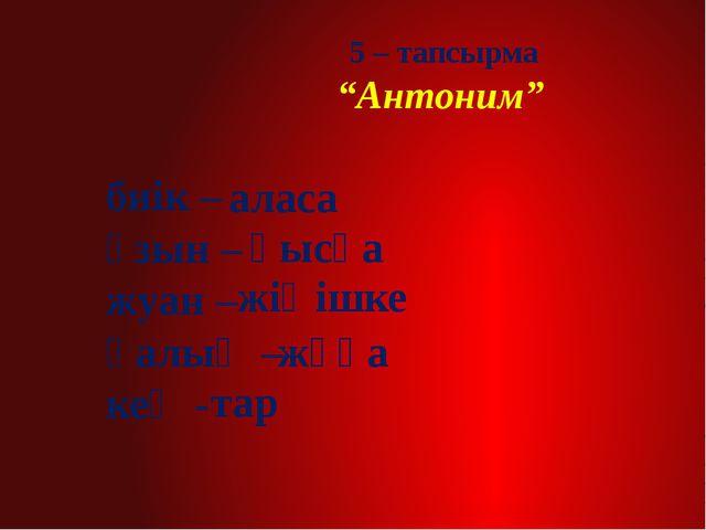 """5 – тапсырма """"Антоним"""" биік – ұзын – жуан – қалың – кең - аласа жіңішке жұқа..."""
