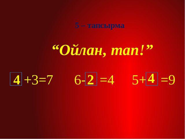"""5 – тапсырма """"Ойлан, тап!"""" +3=7 6- =4 5+ =9 4 4 2"""