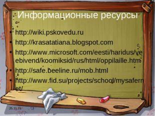 * Информационные ресурсы http://wiki.pskovedu.ru http://krasatatiana.blogspot