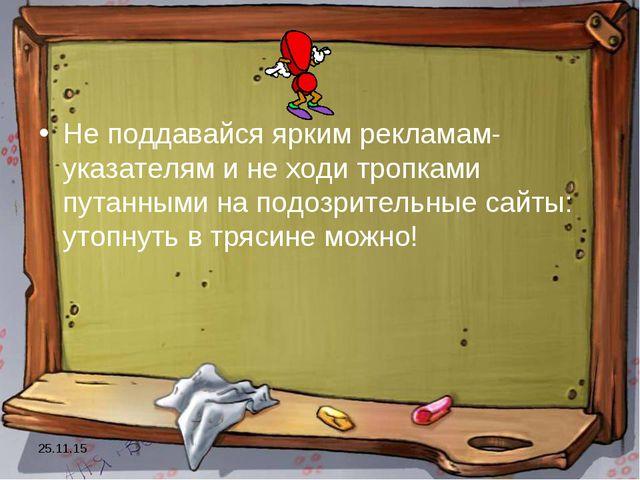 * Не поддавайся ярким рекламам-указателям и не ходи тропками путанными на под...