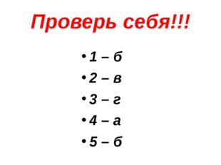 Проверь себя!!! 1 – б 2 – в 3 – г 4 – а 5 – б
