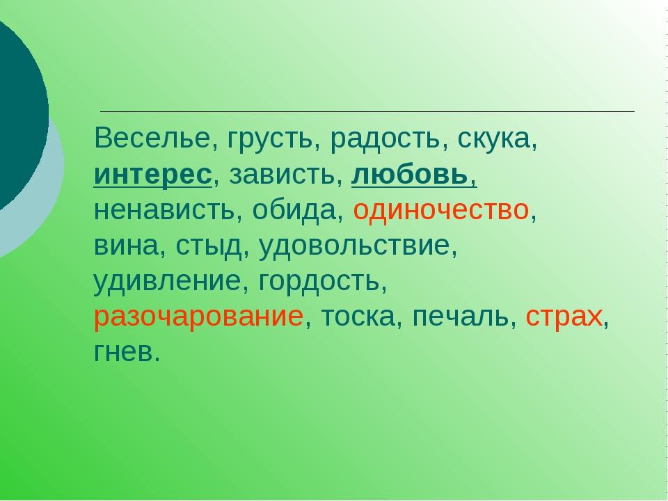 Веселье, грусть, радость, скука, интерес, зависть, любовь, ненависть, обида,...
