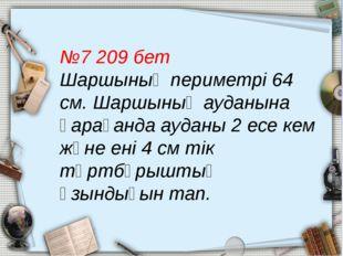 №7 209 бет Шаршының периметрі 64 см. Шаршының ауданына қарағанда ауданы 2 есе