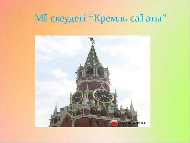"""Мәскеудегі """"Кремль сағаты"""""""