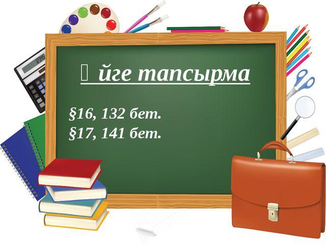 Үйге тапсырма §16, 132 бет. §17, 141 бет.