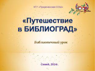 КГУ «Приреченская СОШ» Библиотечный урок Семей, 2014г.