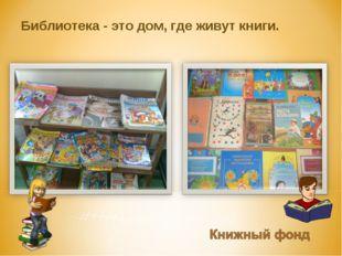 Библиотека - это дом, где живут книги.