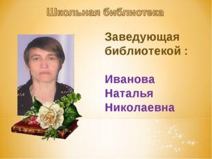Заведующая библиотекой : Иванова Наталья Николаевна