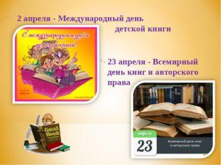 2 апреля - Международный день детской книги 23 апреля - Всемирный день книг и