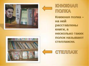 Книжная полка – на ней расставлены книги, а несколько таких полок называют ст