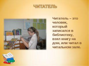 Читатель – это человек, который записался в библиотеку, взял книгу на дом, и