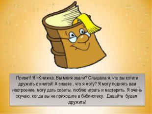 Привет! Я –Книжка. Вы меня звали? Слышала я, что вы хотите дружить с книгой!