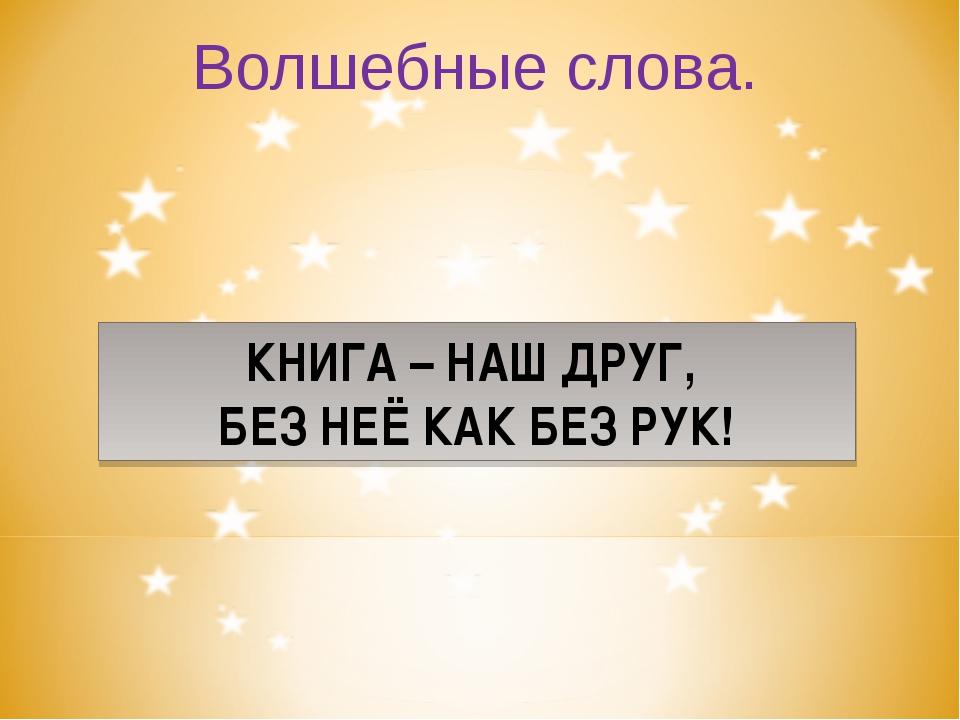 Волшебные слова. КНИГА – НАШ ДРУГ, БЕЗ НЕЁ КАК БЕЗ РУК!