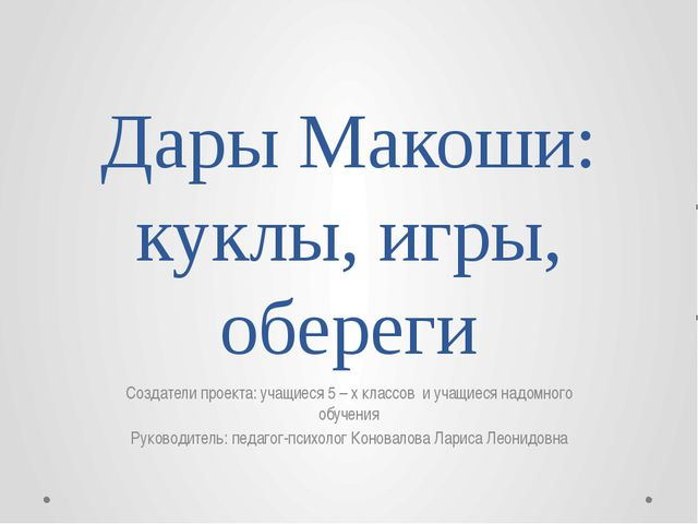 Дары Макоши: куклы, игры, обереги Создатели проекта: учащиеся 5 – х классов и...