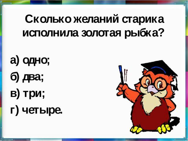 Сколько желаний старика исполнила золотая рыбка? а) одно; б) два; в) три; г)...