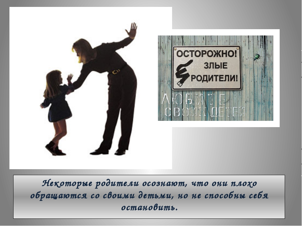 Некоторые родители осознают, что они плохо обращаются со своими детьми, но не...