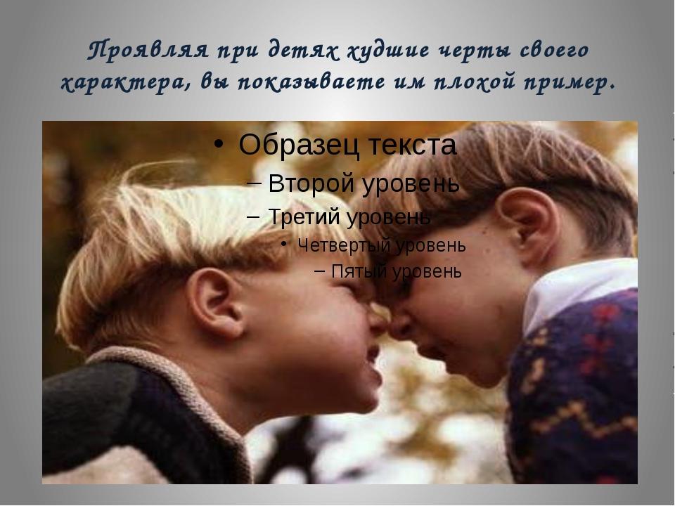 Проявляя при детях худшие черты своего характера, вы показываете им плохой пр...