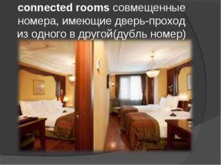 connected rooms совмещенные номера, имеющие дверь-проход из одного в другой(д