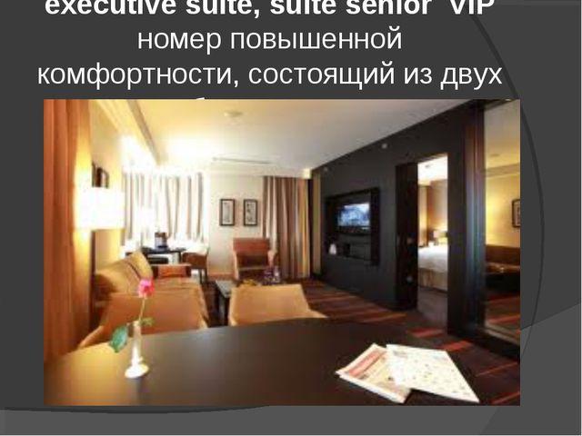 executive suite, suite senior VIP номер повышенной комфортности, состоящий из...