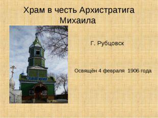 Храм в честь Архистратига Михаила Г. Рубцовск Освящён 4 февраля 1906 года
