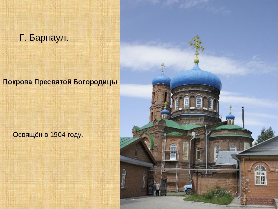 Покрова Пресвятой Богородицы Г. Барнаул. Освящён в 1904 году.