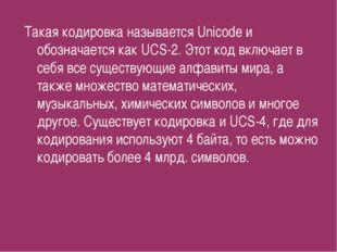 Такая кодировка называется Unicode и обозначается как UCS-2. Этот код включае