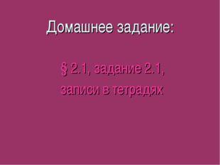 Домашнее задание: § 2.1, задание 2.1, записи в тетрадях