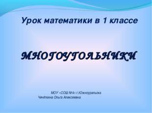 МНОГОУГОЛЬНИКИ Урок математики в 1 классе МОУ «СОШ №4» г.Южноуральска Чечётки