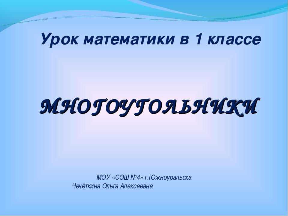 МНОГОУГОЛЬНИКИ Урок математики в 1 классе МОУ «СОШ №4» г.Южноуральска Чечётки...