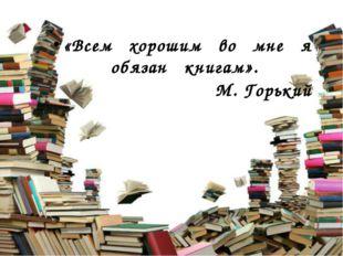 «Всем хорошим во мне я обязан книгам». М. Горький