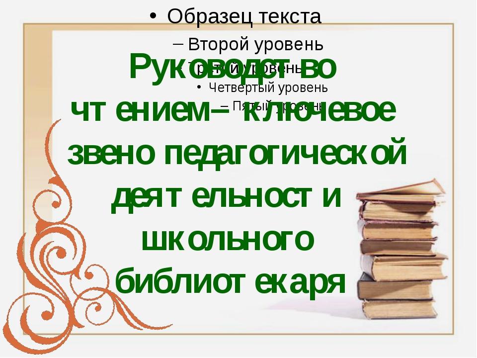 Руководство чтением– ключевое звено педагогической деятельности школьного би...