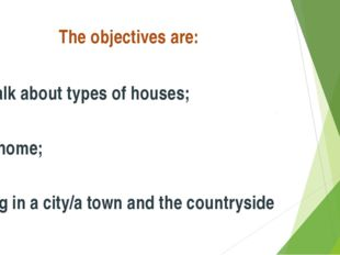The objectives are: To talk about types of houses; our home; living in a city