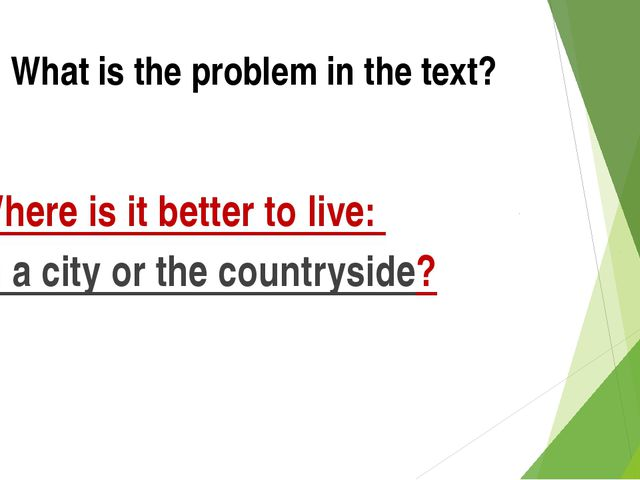 What is the problem in the text? Where is it better to live: in a city or the...