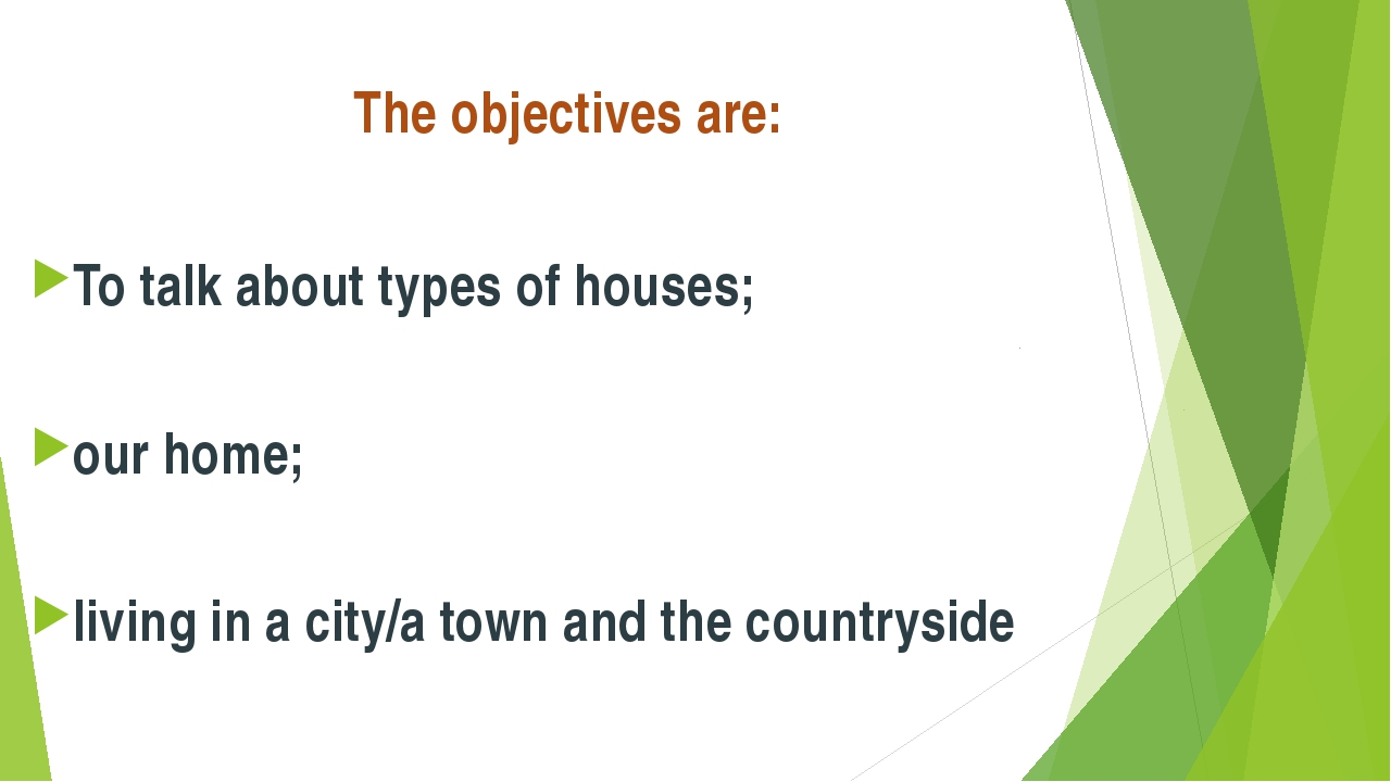 The objectives are: To talk about types of houses; our home; living in a city...