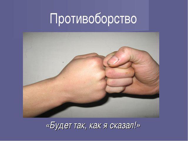 Противоборство «Будет так, как я сказал!»
