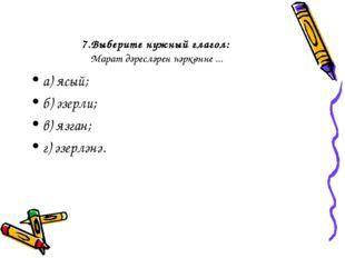 7.Выберите нужный глагол: Марат дәресләрен һәркөнне ... а) ясый; б) әзерли; в