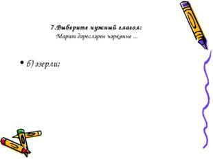 7.Выберите нужный глагол: Марат дәресләрен һәркөнне ... б) әзерли;