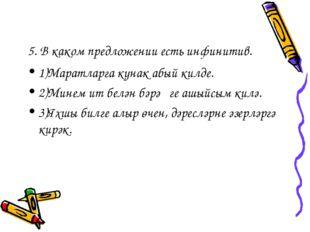 5. В каком предложении есть инфинитив. 1)Маратларга кунак абый килде. 2)Минем