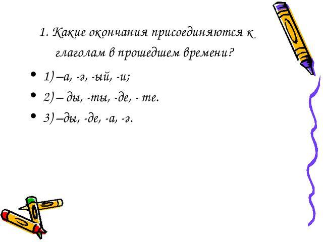 1. Какие окончания присоединяются к глаголам в прошедшем времени? 1) –а, -ә,...