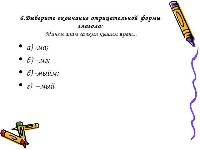 6.Выберите окончание отрицательной формы глагола: Минем апам салкын кышны яра...