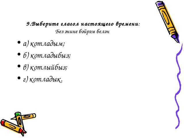 9.Выберите глагол настоящего времени: Без әнине бәйрәм белән а) котладым; б)...